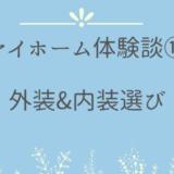 マイホーム体験談⑪外装&内装選び