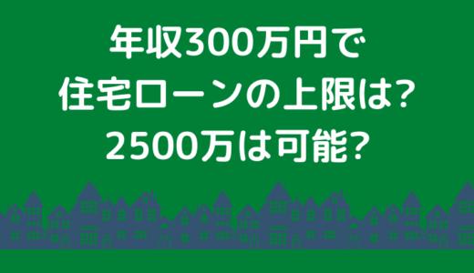 年収300万円で住宅ローンの上限は?2500万は可能?新築一戸建て体験談ブログ