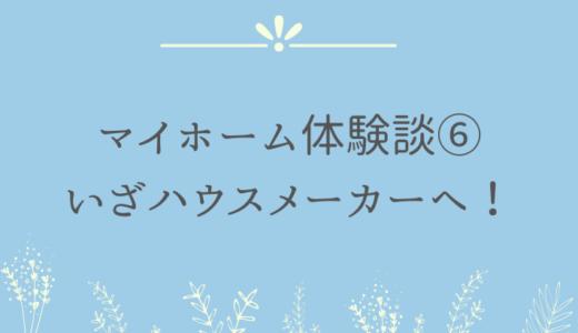 マイホーム体験談⑥いざハウスメーカーへ!