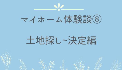 マイホーム体験談⑧土地探し~決定編